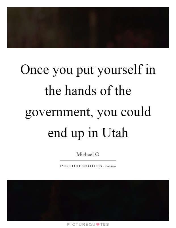 Once you put yourself in the hands of the government, you could end up in Utah Picture Quote #1