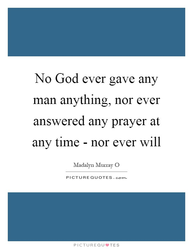 No God ever gave any man anything, nor ever answered any prayer at any time - nor ever will Picture Quote #1