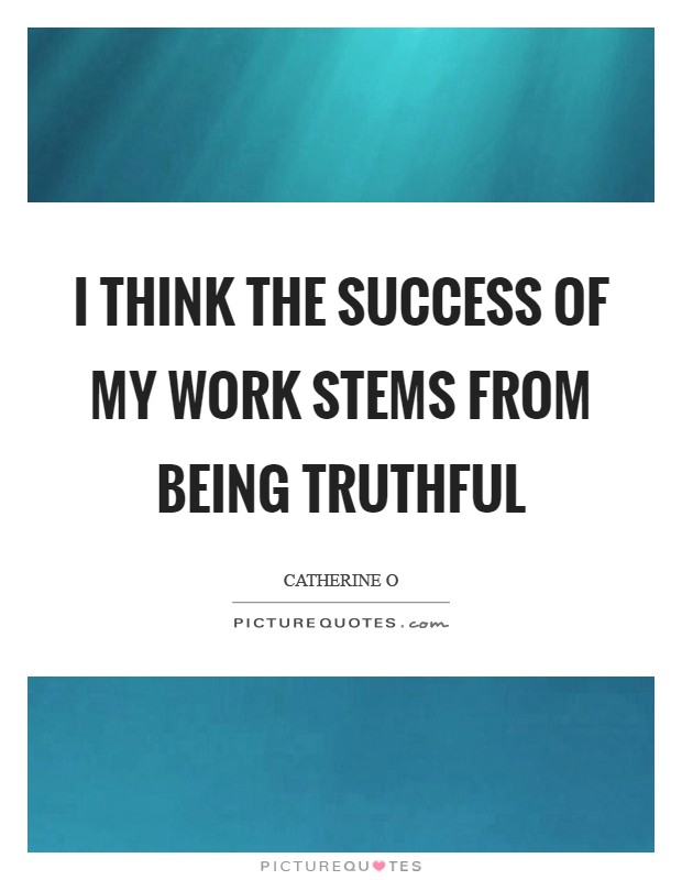 I think the success of my work stems from being truthful Picture Quote #1