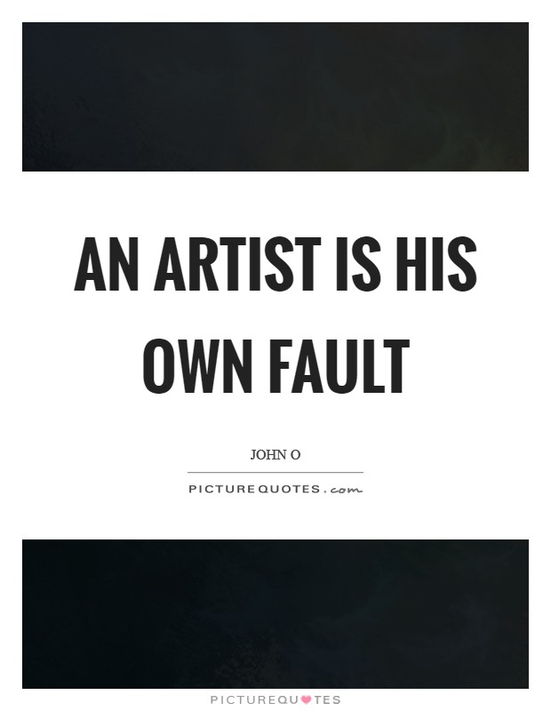 An artist is his own fault Picture Quote #1