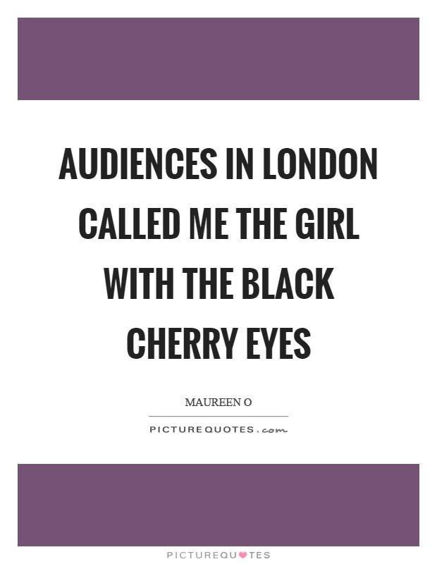 Audiences in London called me the girl with the black cherry eyes Picture Quote #1