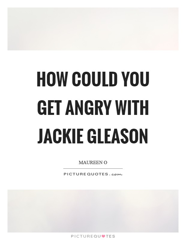 How could you get angry with Jackie Gleason Picture Quote #1