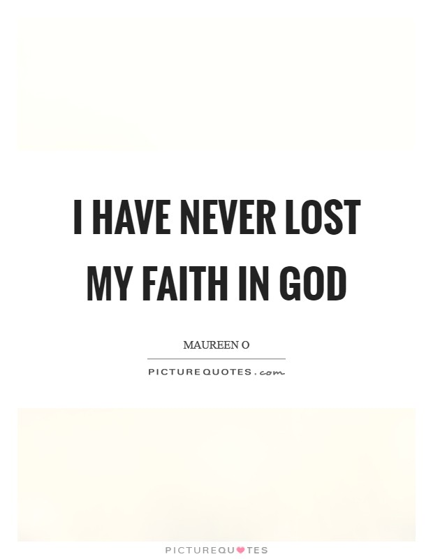 I have never lost my faith in God Picture Quote #1