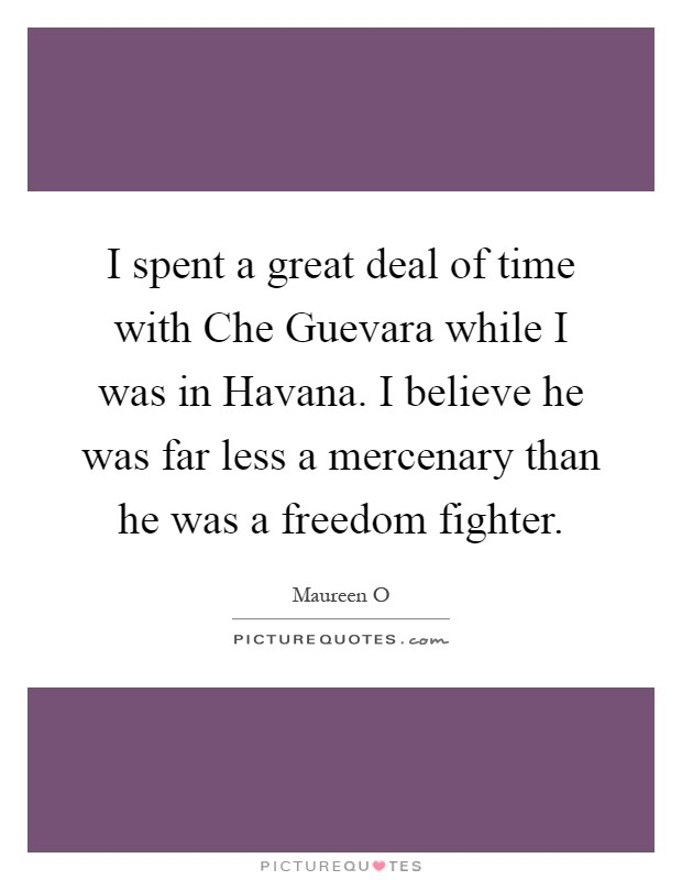 I spent a great deal of time with Che Guevara while I was in Havana. I believe he was far less a mercenary than he was a freedom fighter Picture Quote #1