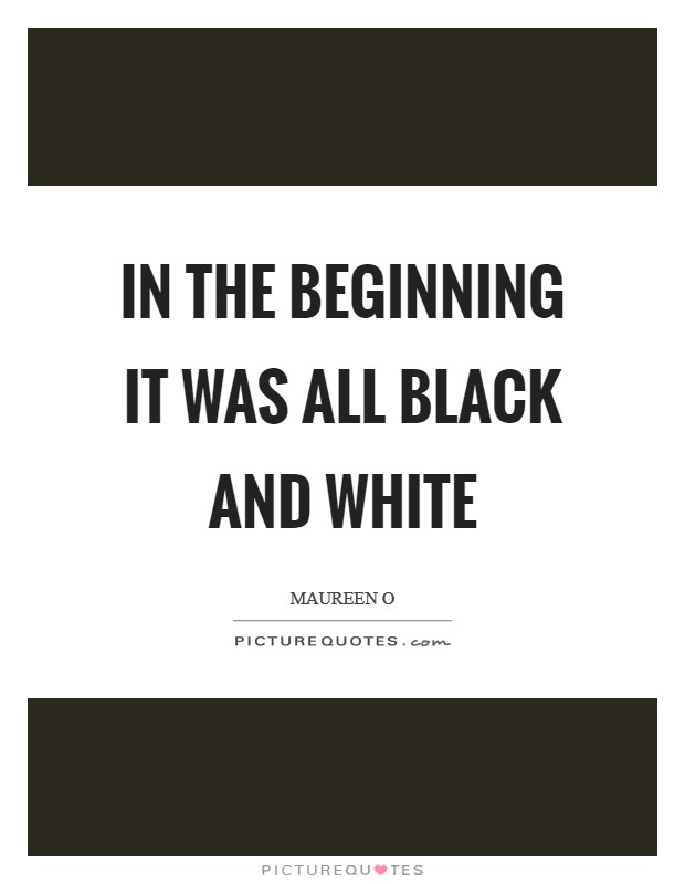 In the beginning it was all black and white Picture Quote #1