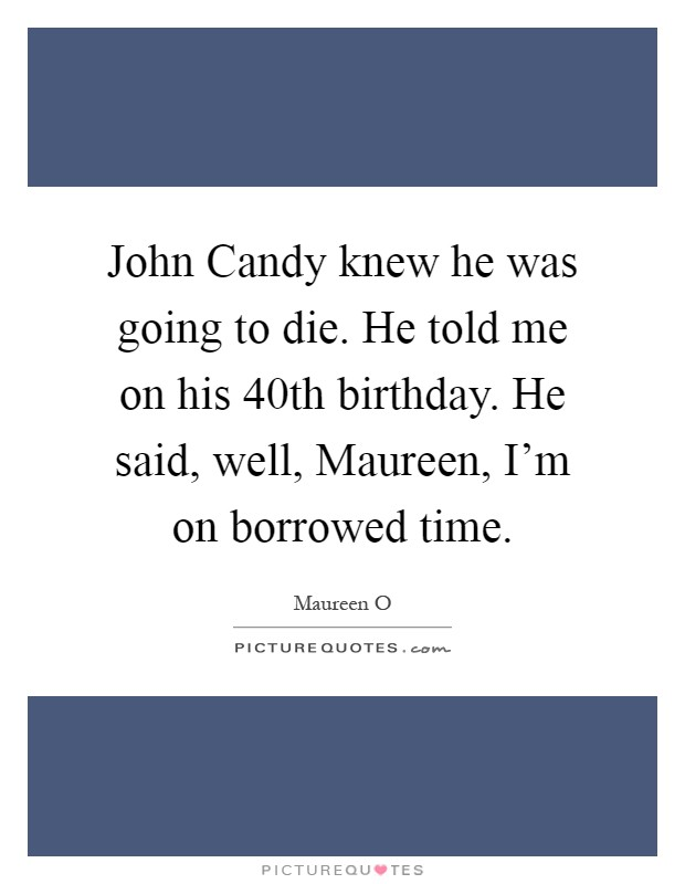 John Candy knew he was going to die. He told me on his 40th birthday. He said, well, Maureen, I'm on borrowed time Picture Quote #1