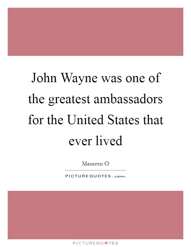 John Wayne was one of the greatest ambassadors for the United States that ever lived Picture Quote #1
