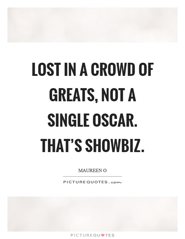 Lost in a crowd of greats, not a single Oscar. That's showbiz Picture Quote #1