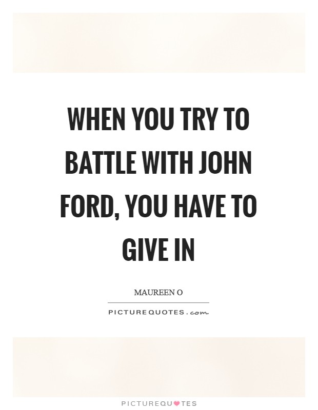 When you try to battle with John Ford, you have to give in Picture Quote #1