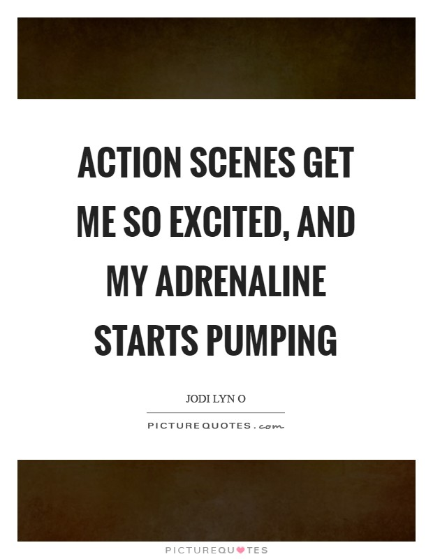 Action scenes get me so excited, and my adrenaline starts pumping Picture Quote #1