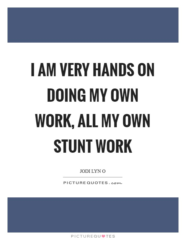 I am very hands on doing my own work, all my own stunt work Picture Quote #1