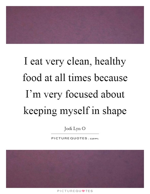 I eat very clean, healthy food at all times because I'm very focused about keeping myself in shape Picture Quote #1