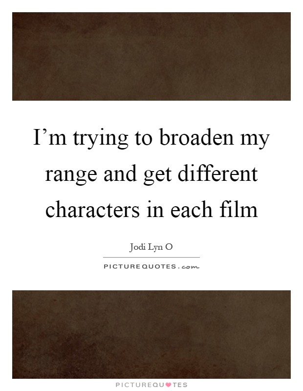 I'm trying to broaden my range and get different characters in each film Picture Quote #1