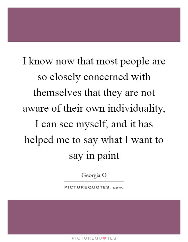 I know now that most people are so closely concerned with themselves that they are not aware of their own individuality, I can see myself, and it has helped me to say what I want to say in paint Picture Quote #1