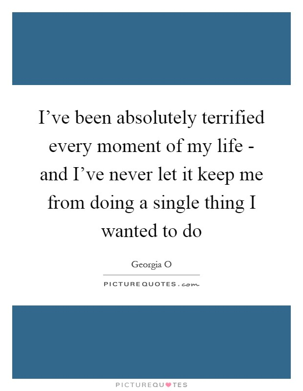 I've been absolutely terrified every moment of my life - and I've never let it keep me from doing a single thing I wanted to do Picture Quote #1