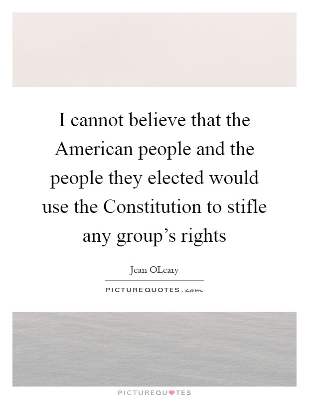 I cannot believe that the American people and the people they elected would use the Constitution to stifle any group's rights Picture Quote #1