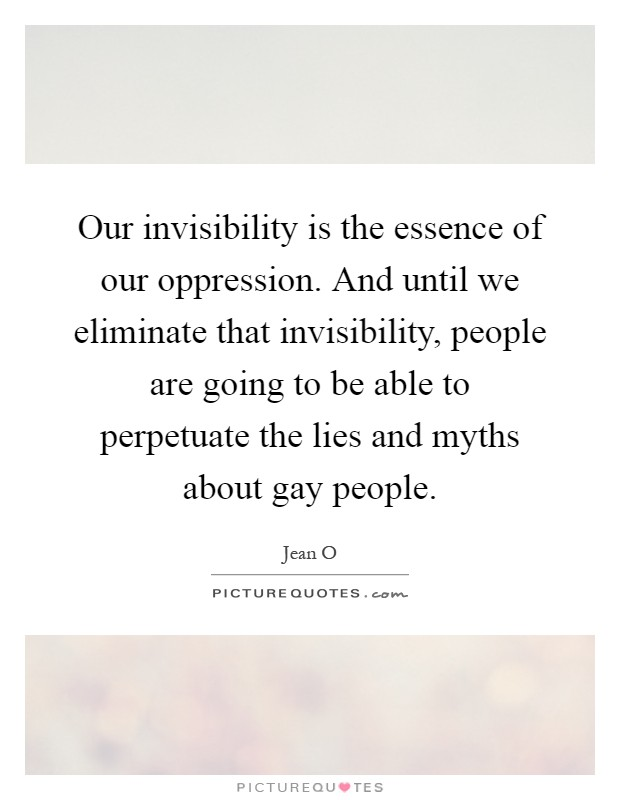 Our invisibility is the essence of our oppression. And until we eliminate that invisibility, people are going to be able to perpetuate the lies and myths about gay people Picture Quote #1