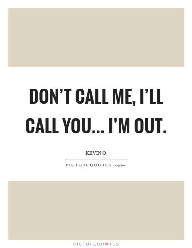 Don't call me, I'll call you... I'm out Picture Quote #1