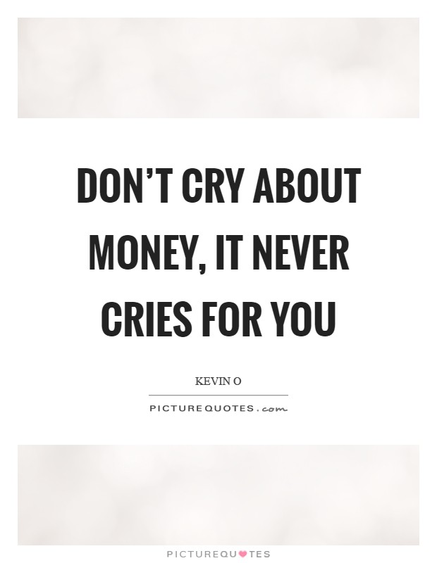 Don't cry about money, it never cries for you Picture Quote #1