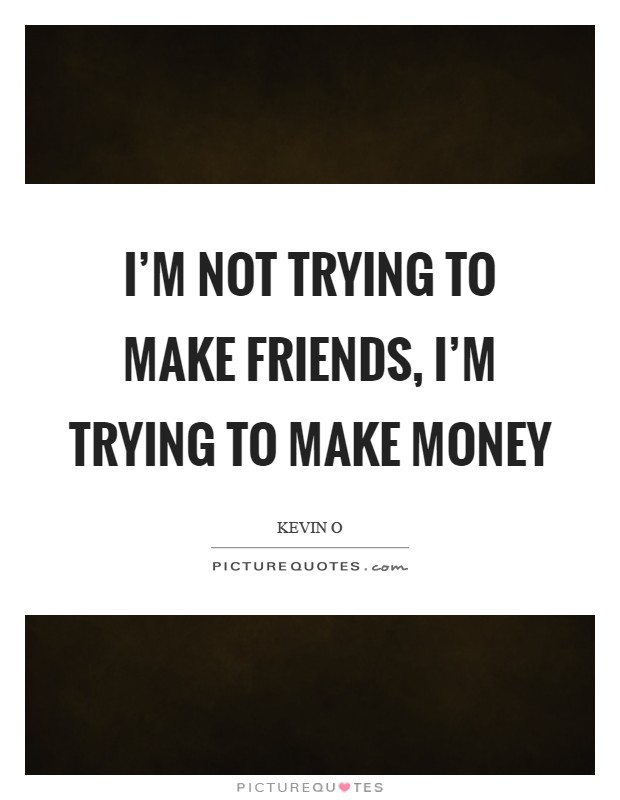I'm not trying to make friends, I'm trying to make money Picture Quote #1