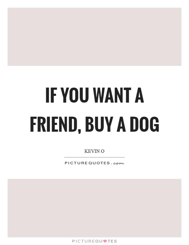 If you want a friend, buy a dog Picture Quote #1