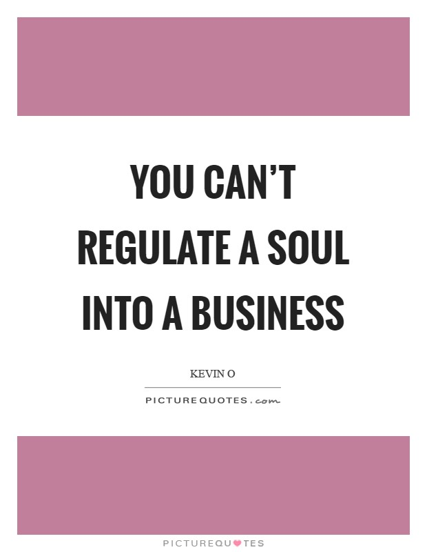 You can't regulate a soul into a business Picture Quote #1