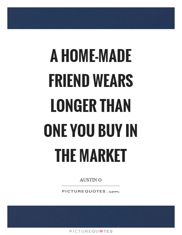 A home-made friend wears longer than one you buy in the market Picture Quote #1