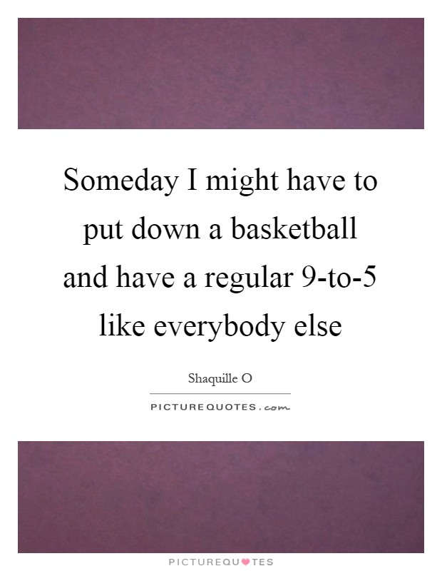 Someday I might have to put down a basketball and have a regular 9-to-5 like everybody else Picture Quote #1