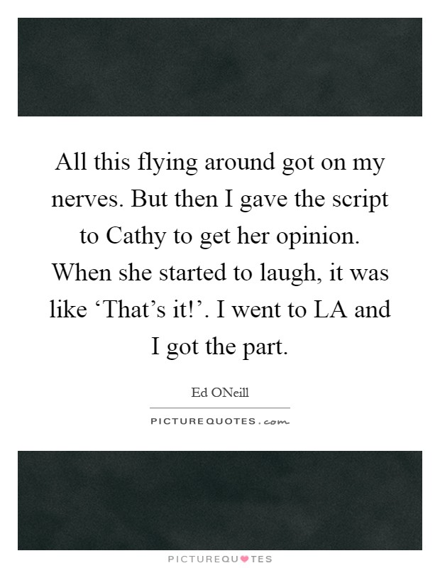 All this flying around got on my nerves. But then I gave the script to Cathy to get her opinion. When she started to laugh, it was like 'That's it!'. I went to LA and I got the part Picture Quote #1