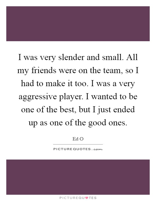 I was very slender and small. All my friends were on the team, so I had to make it too. I was a very aggressive player. I wanted to be one of the best, but I just ended up as one of the good ones Picture Quote #1
