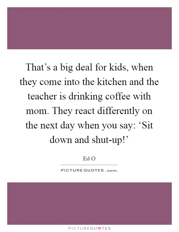 That's a big deal for kids, when they come into the kitchen and the teacher is drinking coffee with mom. They react differently on the next day when you say: 'Sit down and shut-up!' Picture Quote #1