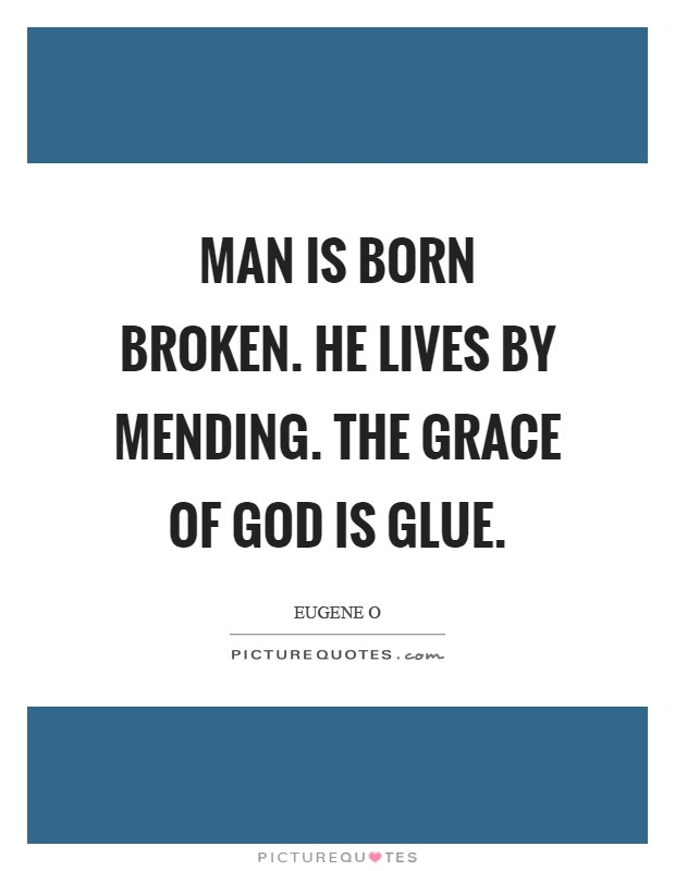 Man is born broken. He lives by mending. The Grace of God is glue Picture Quote #1