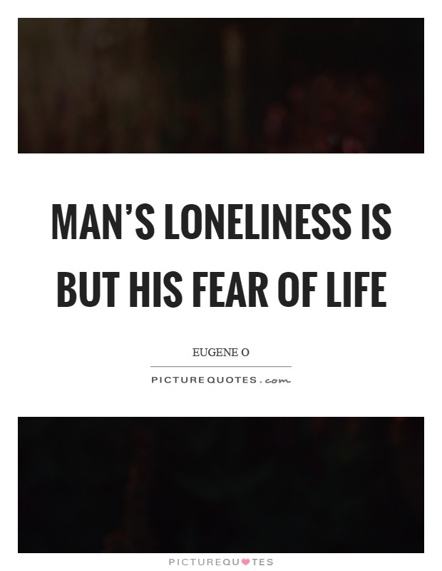 Man's loneliness is but his fear of life Picture Quote #1