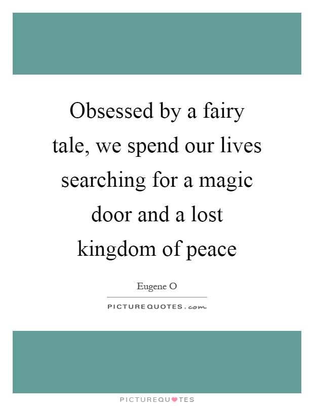Obsessed by a fairy tale, we spend our lives searching for a magic door and a lost kingdom of peace Picture Quote #1