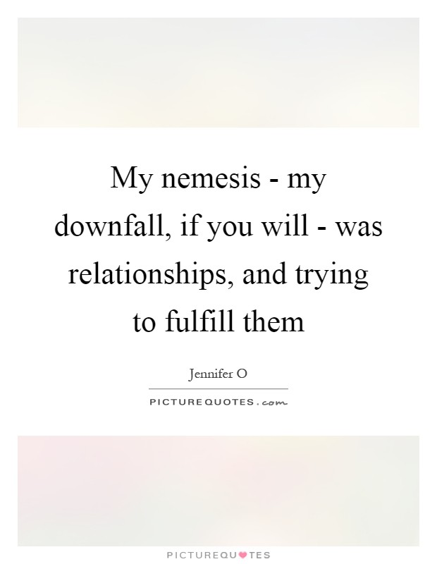 My nemesis - my downfall, if you will - was relationships, and trying to fulfill them Picture Quote #1