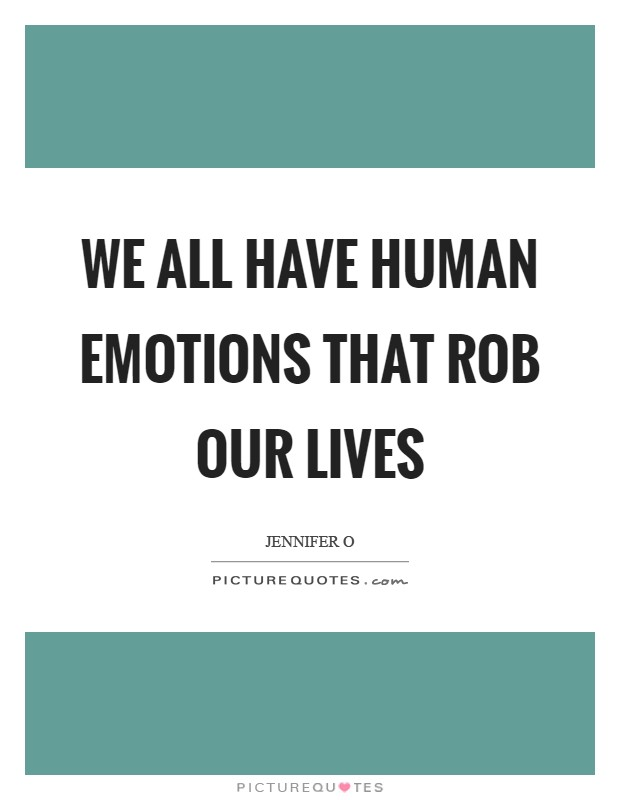 We all have human emotions that rob our lives Picture Quote #1