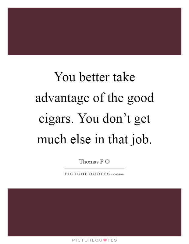 You better take advantage of the good cigars. You don't get much else in that job Picture Quote #1