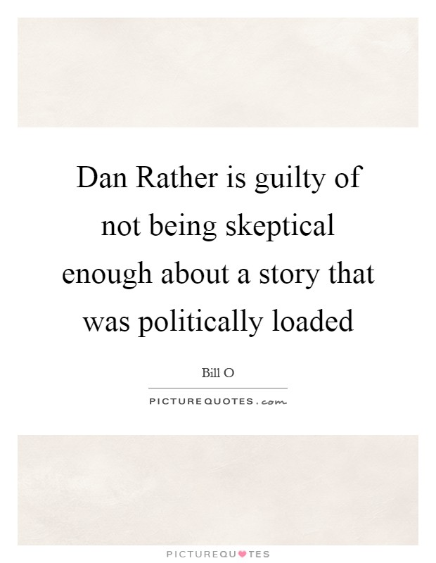Dan Rather is guilty of not being skeptical enough about a story that was politically loaded Picture Quote #1