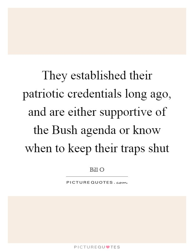 They established their patriotic credentials long ago, and are either supportive of the Bush agenda or know when to keep their traps shut Picture Quote #1