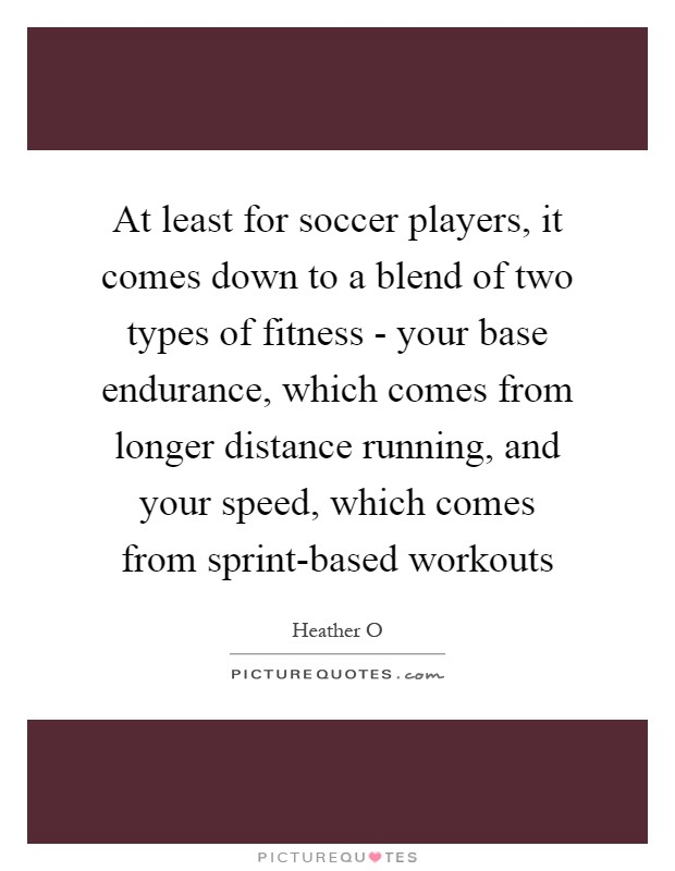 At least for soccer players, it comes down to a blend of two types of fitness - your base endurance, which comes from longer distance running, and your speed, which comes from sprint-based workouts Picture Quote #1