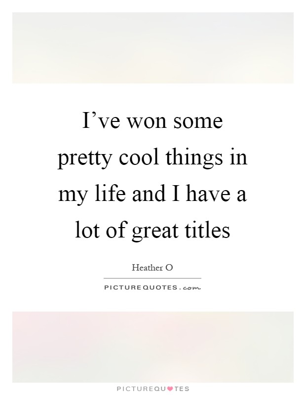 I've won some pretty cool things in my life and I have a lot of great titles Picture Quote #1