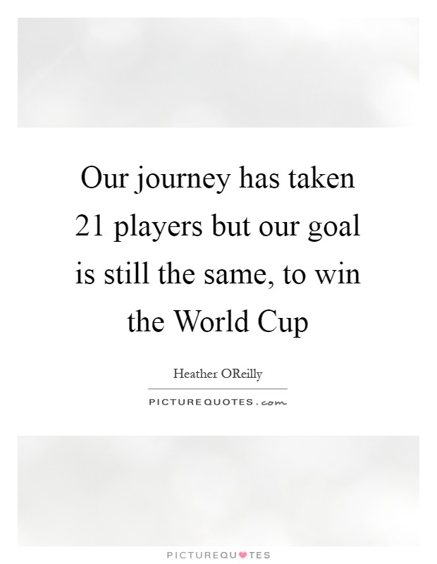 Our Journey Quotes: Our Journey Has Taken 21 Players But Our Goal Is Still The