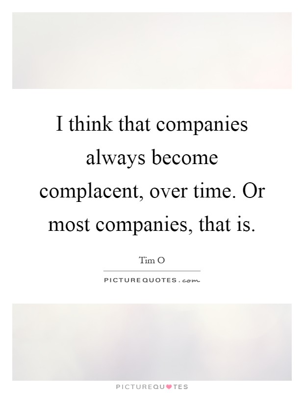 I think that companies always become complacent, over time. Or most companies, that is Picture Quote #1