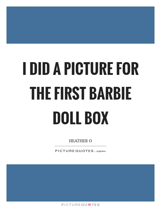 I did a picture for the First Barbie doll box Picture Quote #1