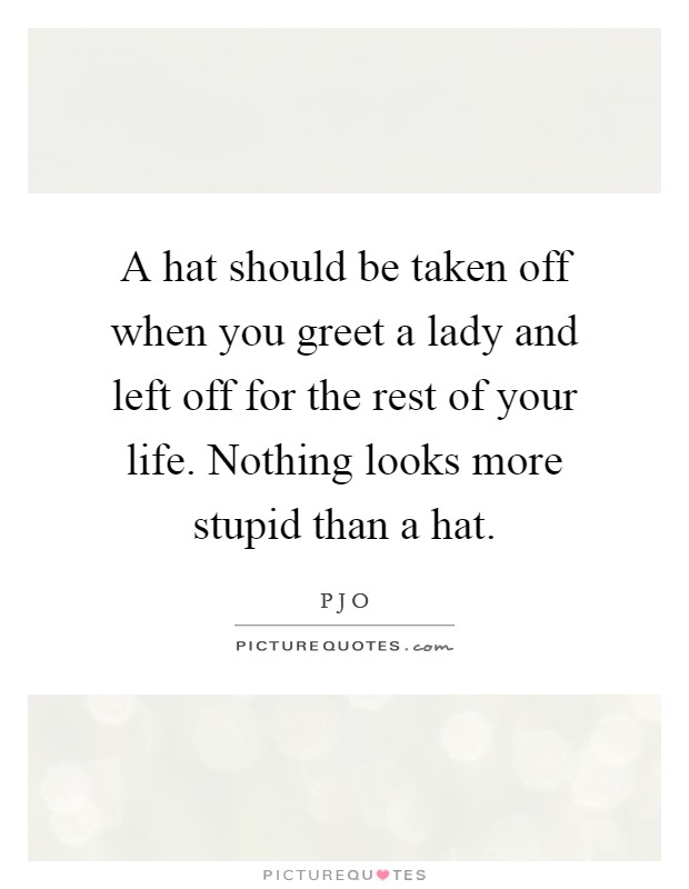 A hat should be taken off when you greet a lady and left off for the rest of your life. Nothing looks more stupid than a hat Picture Quote #1