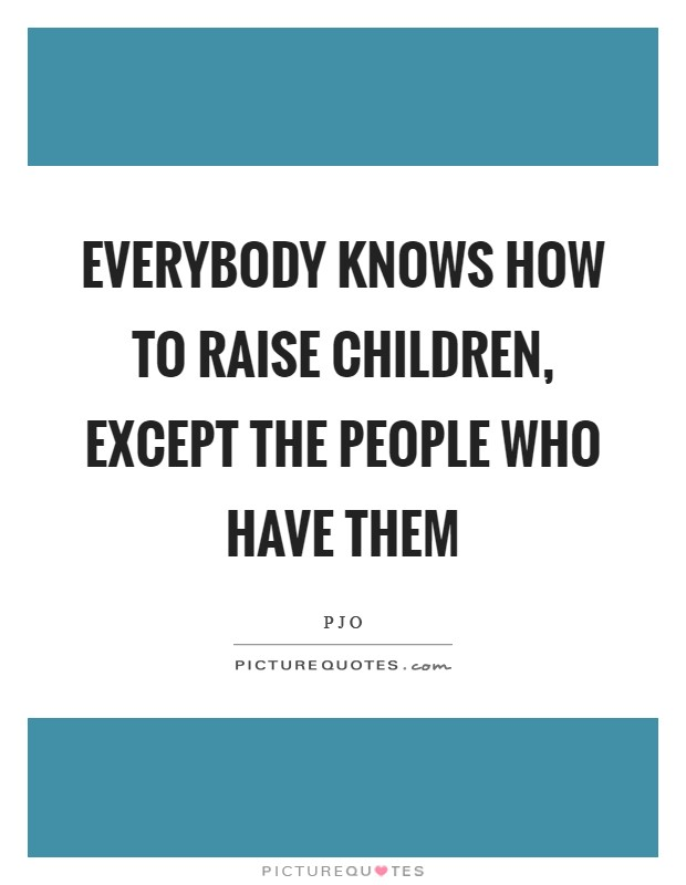 Everybody knows how to raise children, except the people who have them Picture Quote #1