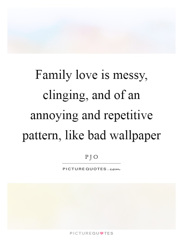 Family love is messy, clinging, and of an annoying and repetitive pattern, like bad wallpaper Picture Quote #1