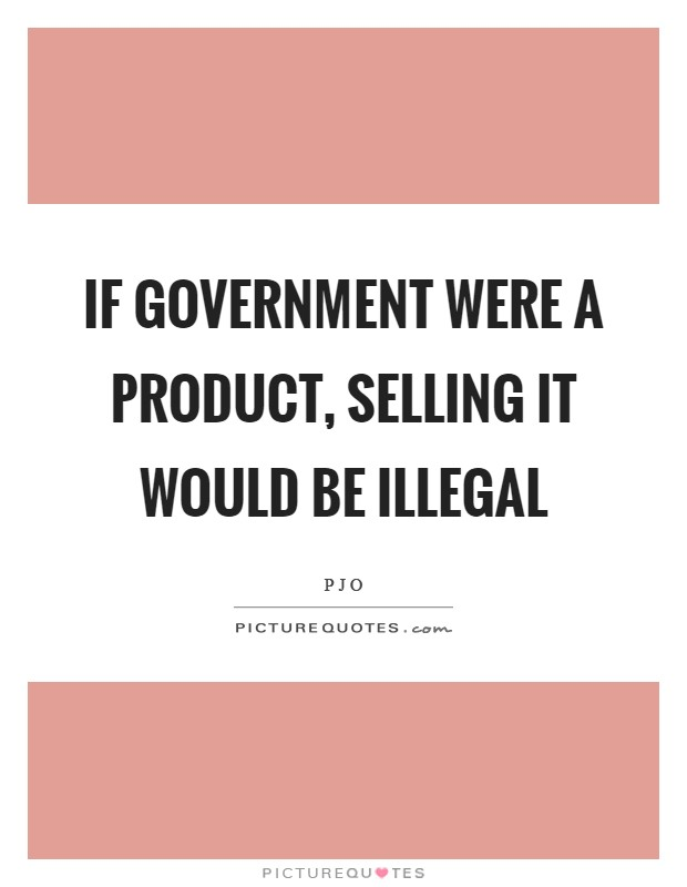 If government were a product, selling it would be illegal Picture Quote #1