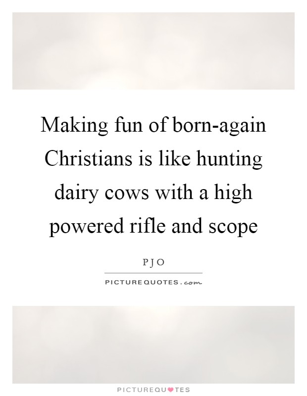 Making fun of born-again Christians is like hunting dairy cows with a high powered rifle and scope Picture Quote #1