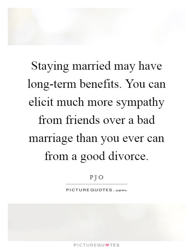 Staying married may have long-term benefits. You can elicit much more sympathy from friends over a bad marriage than you ever can from a good divorce Picture Quote #1
